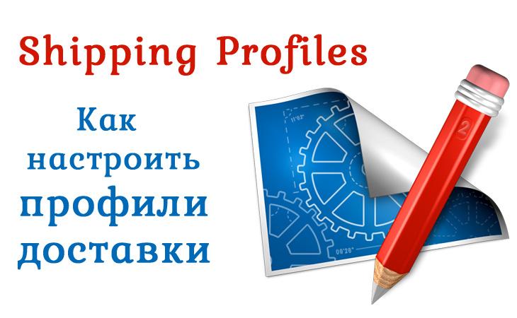 Профили доставки или Shipping Profiles