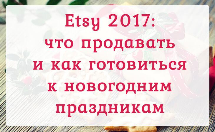 Etsy 2017 что продавать и как готовиться к новогодним праздникам